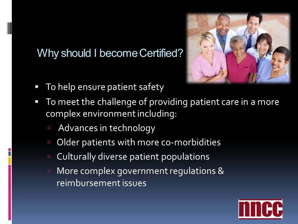 Why should I become Certified? To help ensure patient safety To meet the challenge of providing patient care in a more complex environment including: