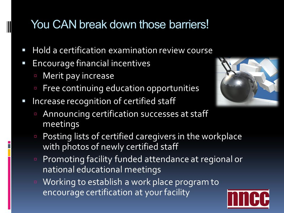 You CAN break down those barriers ! Hold a certification examination review course Encourage financial incentives Merit pay increase Free continuing e