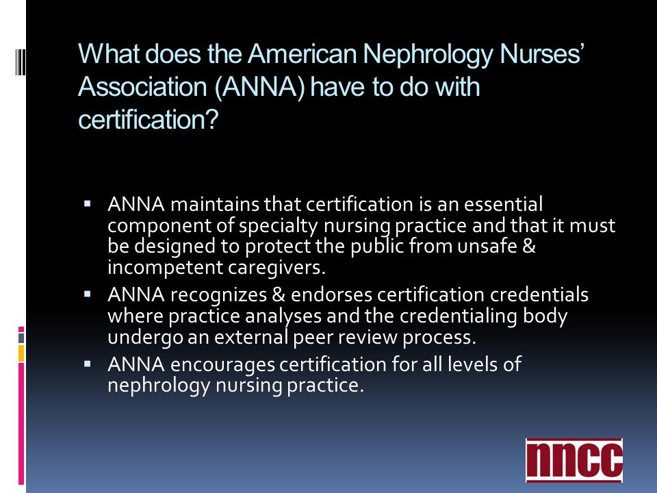 What does the American Nephrology Nurses Association (ANNA) have to do with certification? ANNA maintains that certification is an essential component