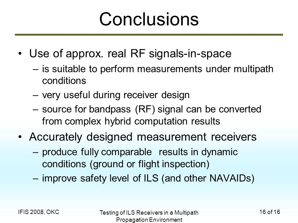 Testing of ILS Receivers in a Multipath Propagation Environment 16 of 16IFIS 2008, OKC Conclusions Use of approx. real RF signals-in-space –is suitabl