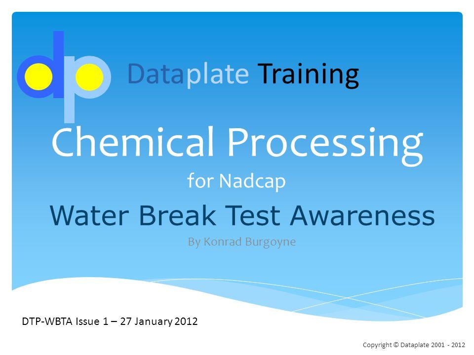 Chemical Processing for Nadcap Water Break Test Awareness By Konrad Burgoyne DTP-WBTA Issue 1 – 27 January 2012 Dataplate Training Copyright © Datapla