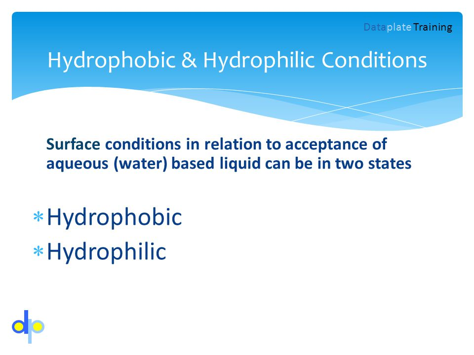 Hydrophobic & Hydrophilic Conditions Dataplate Training Surface conditions in relation to acceptance of aqueous (water) based liquid can be in two sta