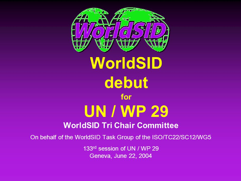 WorldSID Tri Chair Committee WorldSID debut 133 rd WP 29 Session, Geneva, June, 22, 2004 2 OutlineOutline Background Scope Organization Worldwide Participation Timeline Design Worldwide Evaluation Production Release Documentation Other Activities Next Steps Background Scope Organization Worldwide Participation Timeline Design Worldwide Evaluation Production Release Documentation Other Activities Next Steps