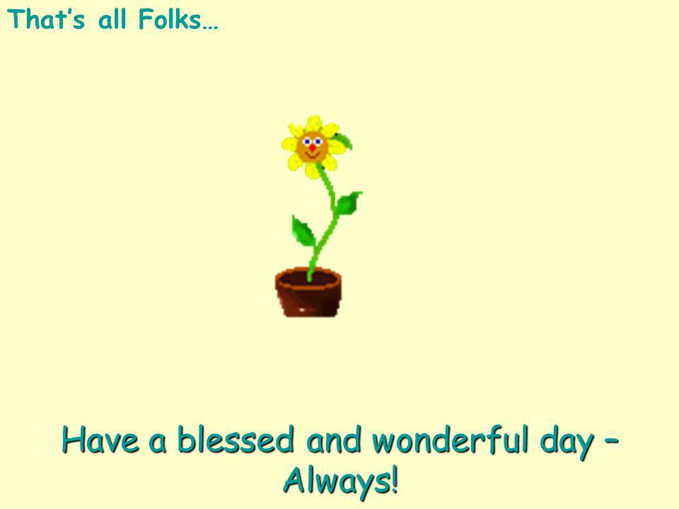 Thats all Folks…Have a blessed and wonderful day – Always!