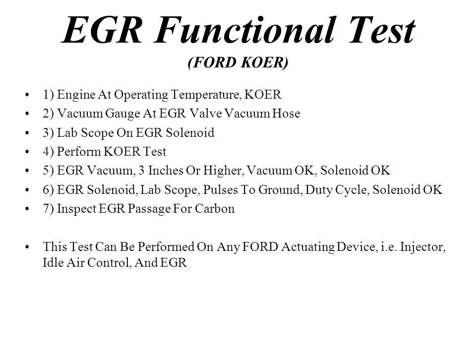 EGR Functional Test (FORD KOER) 1) Engine At Operating Temperature, KOER 2) Vacuum Gauge At EGR Valve Vacuum Hose 3) Lab Scope On EGR Solenoid 4) Perf
