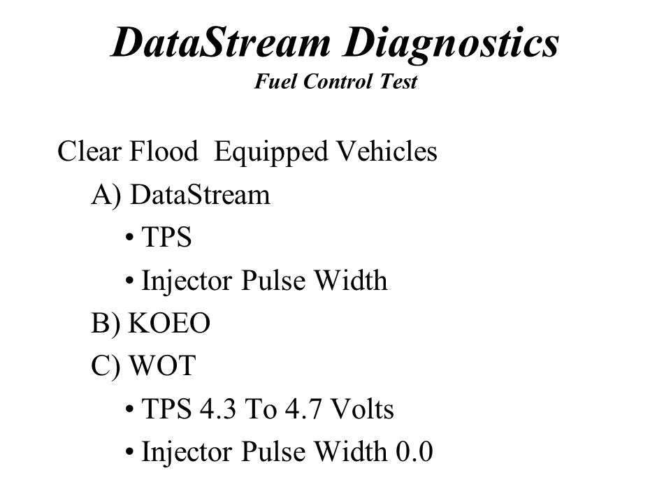 DataStream Diagnostics Fuel Control Test Clear Flood Equipped Vehicles A) DataStream TPS Injector Pulse Width B) KOEO C) WOT TPS 4.3 To 4.7 Volts Inje