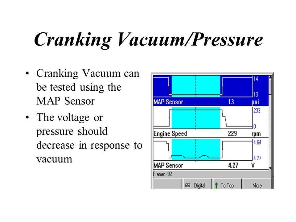 Cranking Vacuum/Pressure Cranking Vacuum can be tested using the MAP Sensor The voltage or pressure should decrease in response to vacuum