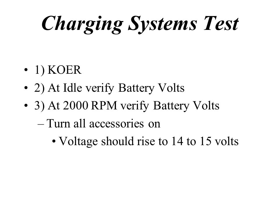 Charging Systems Test 1) KOER 2) At Idle verify Battery Volts 3) At 2000 RPM verify Battery Volts –Turn all accessories on Voltage should rise to 14 t