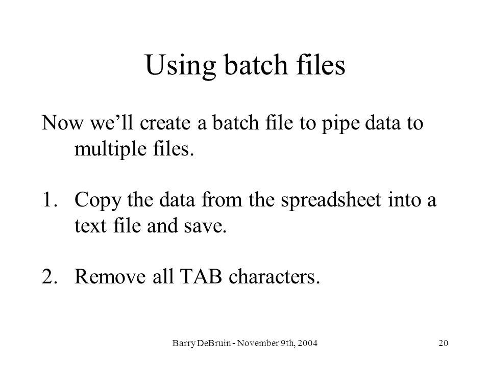 Barry DeBruin - November 9th, 200420 Using batch files Now well create a batch file to pipe data to multiple files. 1.Copy the data from the spreadshe