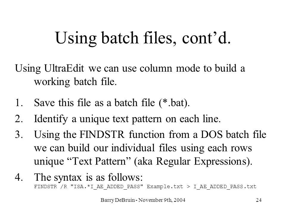 Barry DeBruin - November 9th, 200424 Using batch files, contd. Using UltraEdit we can use column mode to build a working batch file. 1.Save this file