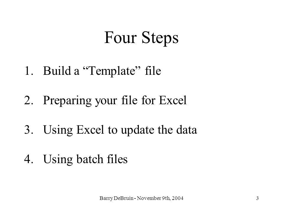 Barry DeBruin - November 9th, 20043 Four Steps 1.Build a Template file 2.Preparing your file for Excel 3.Using Excel to update the data 4.Using batch