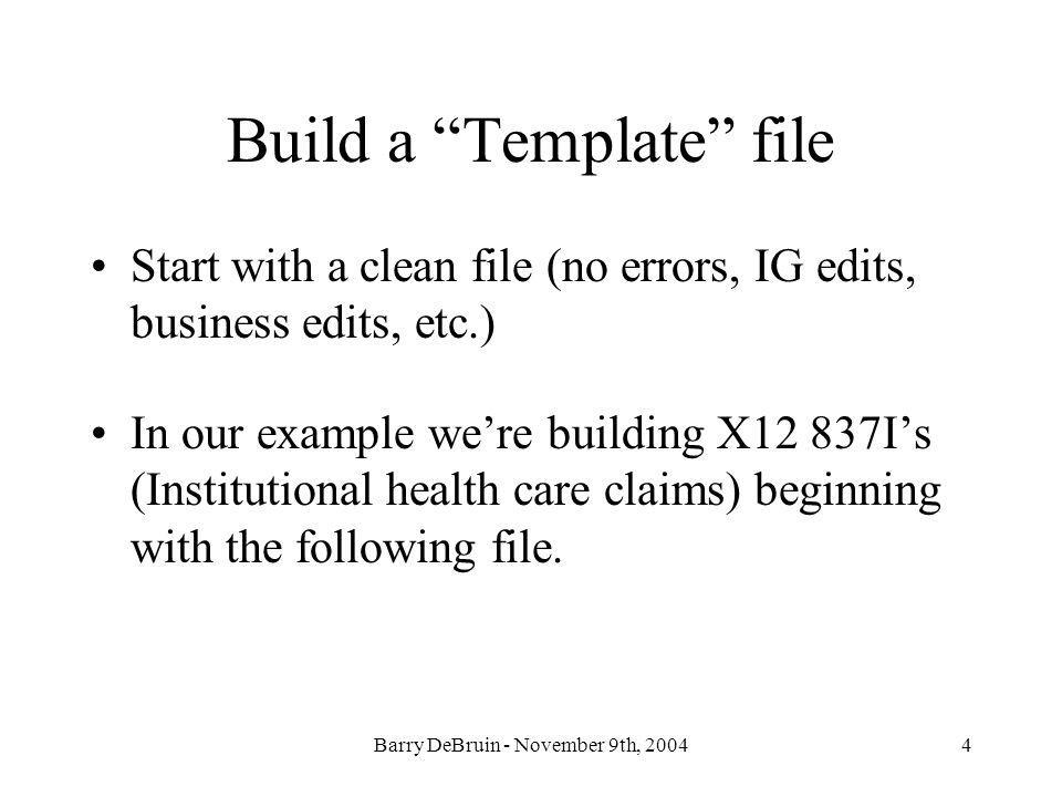 Barry DeBruin - November 9th, 20044 Build a Template file Start with a clean file (no errors, IG edits, business edits, etc.) In our example were buil