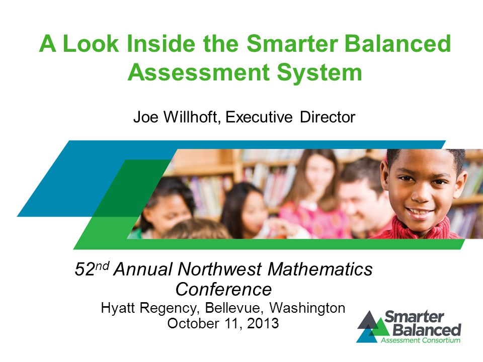 A Look Inside the Smarter Balanced Assessment System 52 nd Annual Northwest Mathematics Conference Hyatt Regency, Bellevue, Washington October 11, 2013 Joe Willhoft, Executive Director
