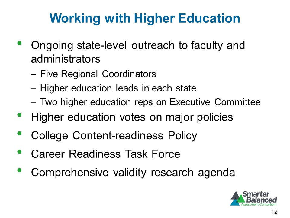 Working with Higher Education Ongoing state-level outreach to faculty and administrators –Five Regional Coordinators –Higher education leads in each state –Two higher education reps on Executive Committee Higher education votes on major policies College Content-readiness Policy Career Readiness Task Force Comprehensive validity research agenda 12