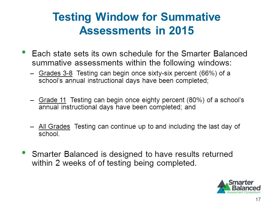 Testing Window for Summative Assessments in 2015 17 Each state sets its own schedule for the Smarter Balanced summative assessments within the following windows: –Grades 3-8 Testing can begin once sixty-six percent (66%) of a schools annual instructional days have been completed; –Grade 11 Testing can begin once eighty percent (80%) of a schools annual instructional days have been completed; and –All Grades Testing can continue up to and including the last day of school.