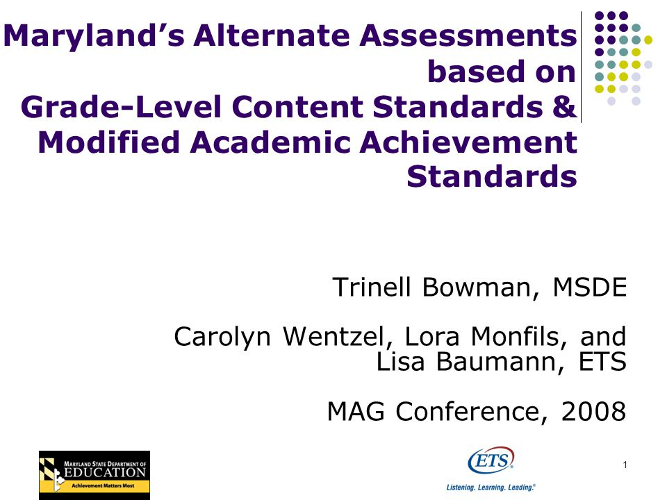 1 Marylands Alternate Assessments based on Grade-Level Content Standards & Modified Academic Achievement Standards Trinell Bowman, MSDE Carolyn Wentzel, Lora Monfils, and Lisa Baumann, ETS MAG Conference, 2008