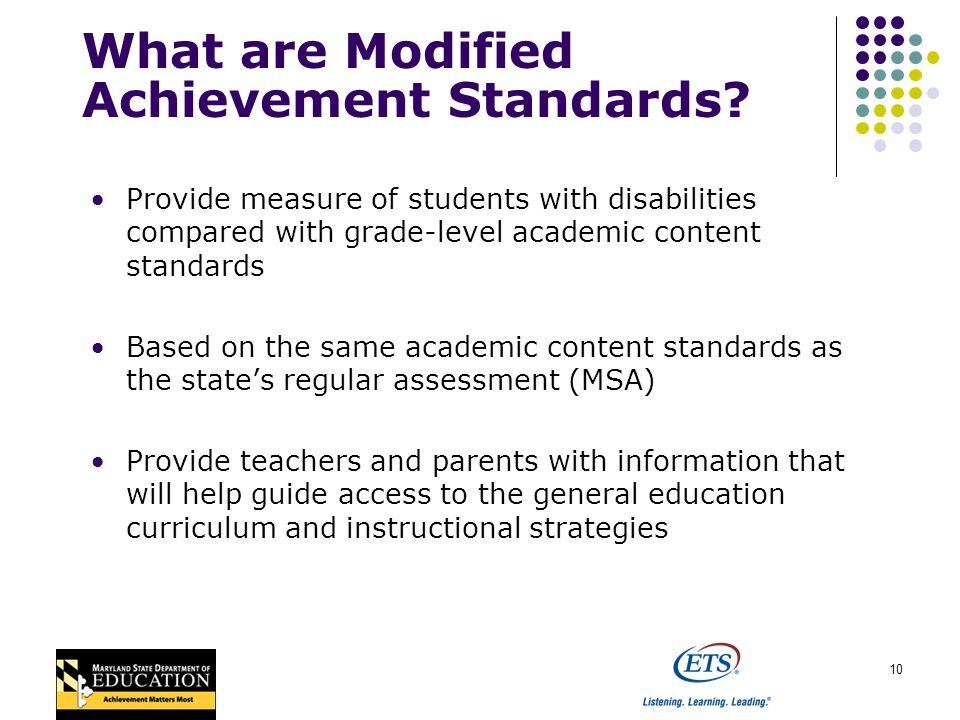 10 Provide measure of students with disabilities compared with grade-level academic content standards Based on the same academic content standards as the states regular assessment (MSA) Provide teachers and parents with information that will help guide access to the general education curriculum and instructional strategies What are Modified Achievement Standards