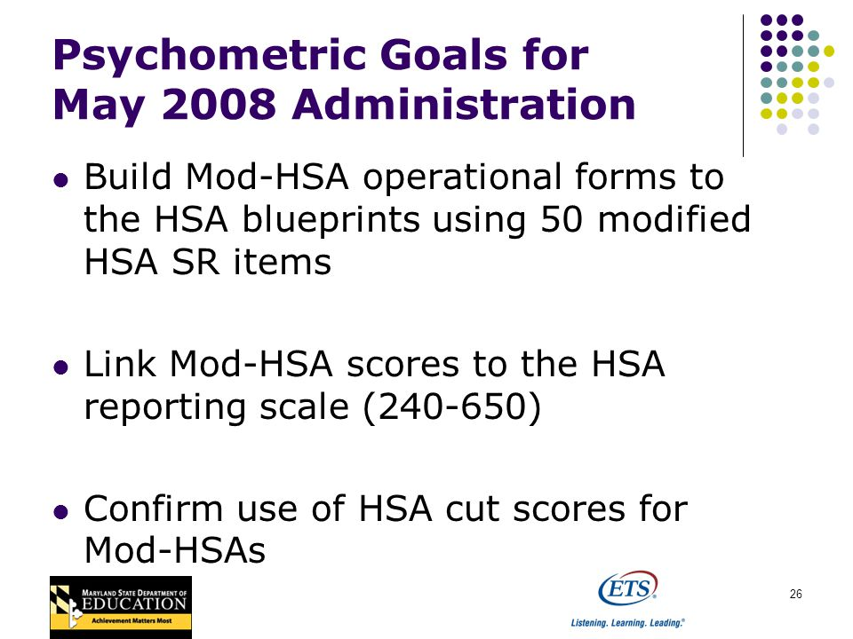 26 Psychometric Goals for May 2008 Administration Build Mod-HSA operational forms to the HSA blueprints using 50 modified HSA SR items Link Mod-HSA scores to the HSA reporting scale (240-650) Confirm use of HSA cut scores for Mod-HSAs