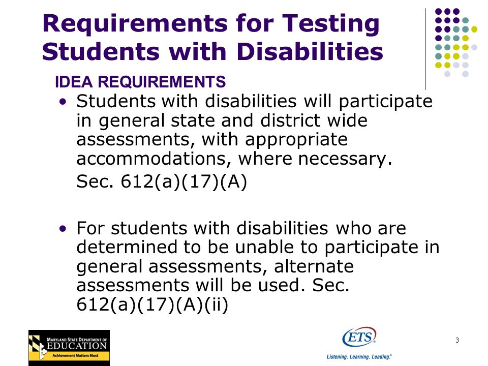 4 Requirements for Testing Students with Disabilities Beginning in 2005-06, all students in grades 3-8, including students with disabilities (with reasonable adaptations and accommodations, as necessary) will participate in annual assessments in, at a minimum, mathematics and reading/language arts, and, beginning no later than 2007-08, in science.