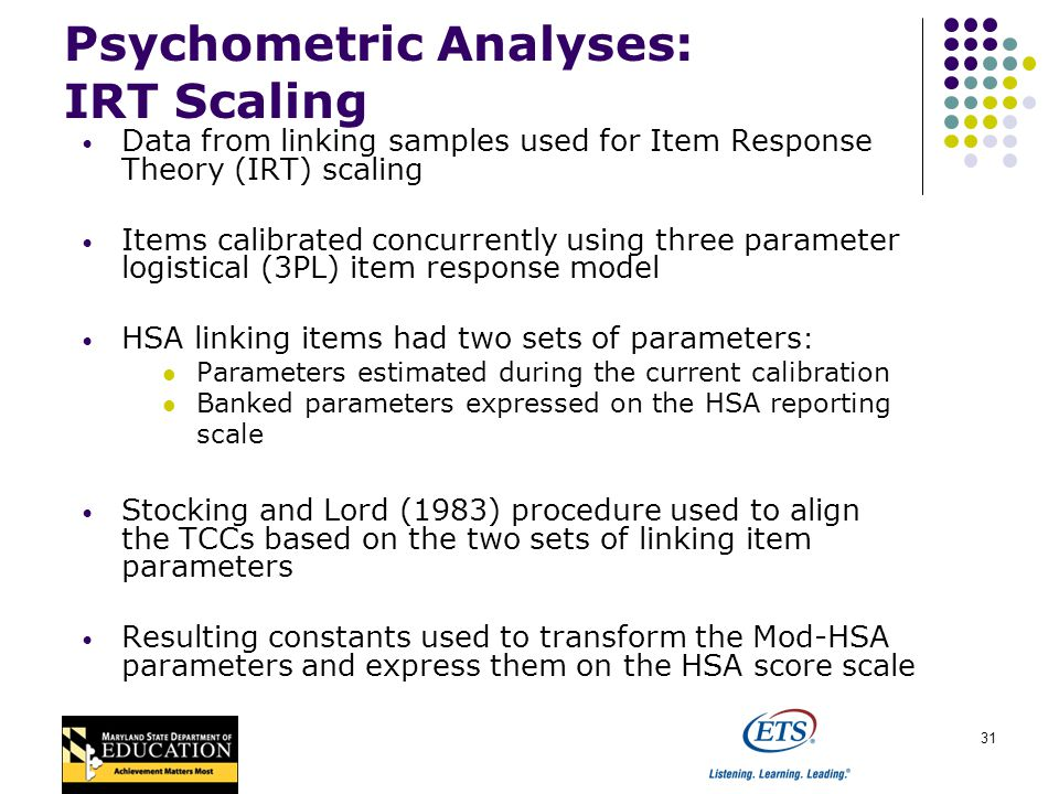 31 Psychometric Analyses: IRT Scaling Data from linking samples used for Item Response Theory (IRT) scaling Items calibrated concurrently using three parameter logistical (3PL) item response model HSA linking items had two sets of parameters : Parameters estimated during the current calibration Banked parameters expressed on the HSA reporting scale Stocking and Lord (1983) procedure used to align the TCCs based on the two sets of linking item parameters Resulting constants used to transform the Mod-HSA parameters and express them on the HSA score scale
