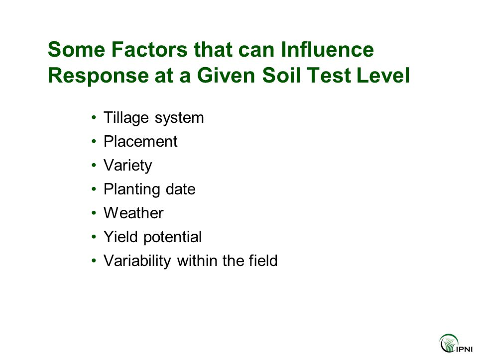 Some Factors that can Influence Response at a Given Soil Test Level Tillage system Placement Variety Planting date Weather Yield potential Variability