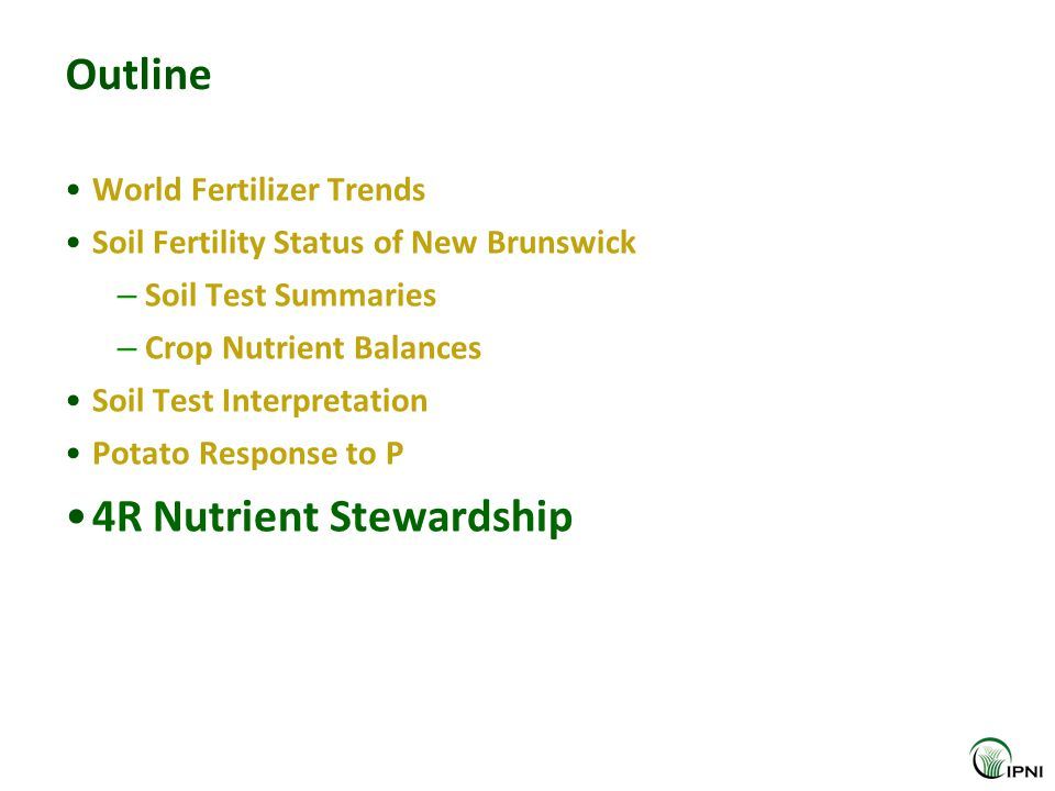Outline World Fertilizer Trends Soil Fertility Status of New Brunswick – Soil Test Summaries – Crop Nutrient Balances Soil Test Interpretation Potato