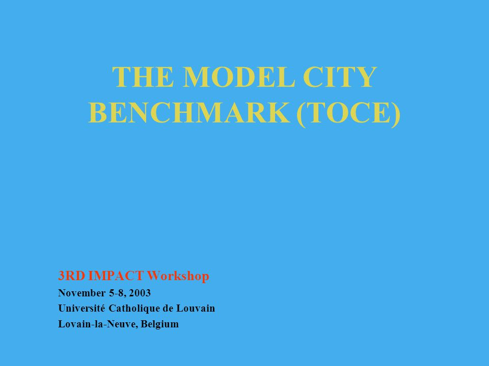 THE MODEL CITY BENCHMARK (TOCE) 3RD IMPACT Workshop November 5-8, 2003 Université Catholique de Louvain Lovain-la-Neuve, Belgium