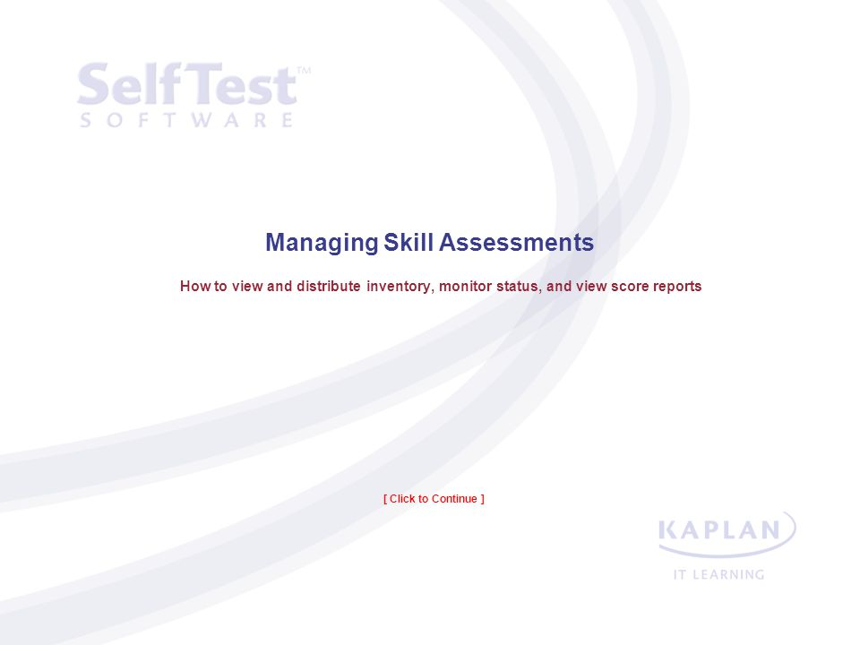 Managing Skill Assessments How to view and distribute inventory, monitor status, and view score reports [ Click to Continue ]