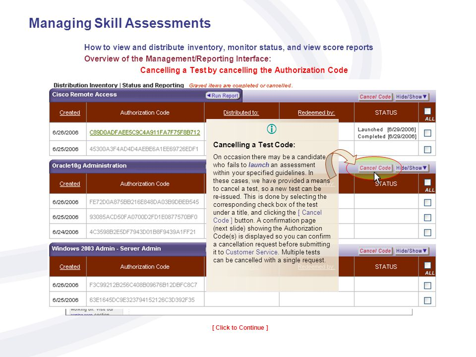 Managing Skill Assessments How to view and distribute inventory, monitor status, and view score reports Overview of the Management/Reporting Interface: Cancelling a Test by cancelling the Authorization Code [ Click to Continue ] Code Cancellation and Re-Issuing New Codes: Customer Service Requests When a code is submitted for cancellation, a Customer Service representative will be notified to cancel the listed assessments.