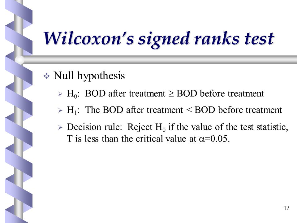 12 Wilcoxons signed ranks test Null hypothesis H 0 : BOD after treatment BOD before treatment H 1 : The BOD after treatment < BOD before treatment Dec