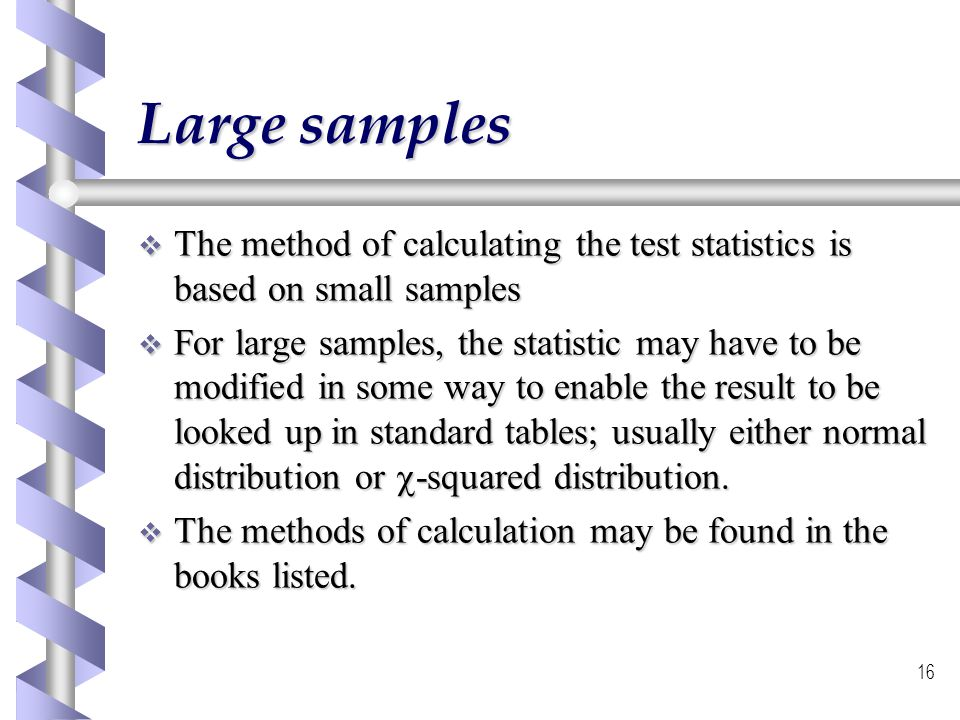 16 Large samples The method of calculating the test statistics is based on small samples The method of calculating the test statistics is based on sma