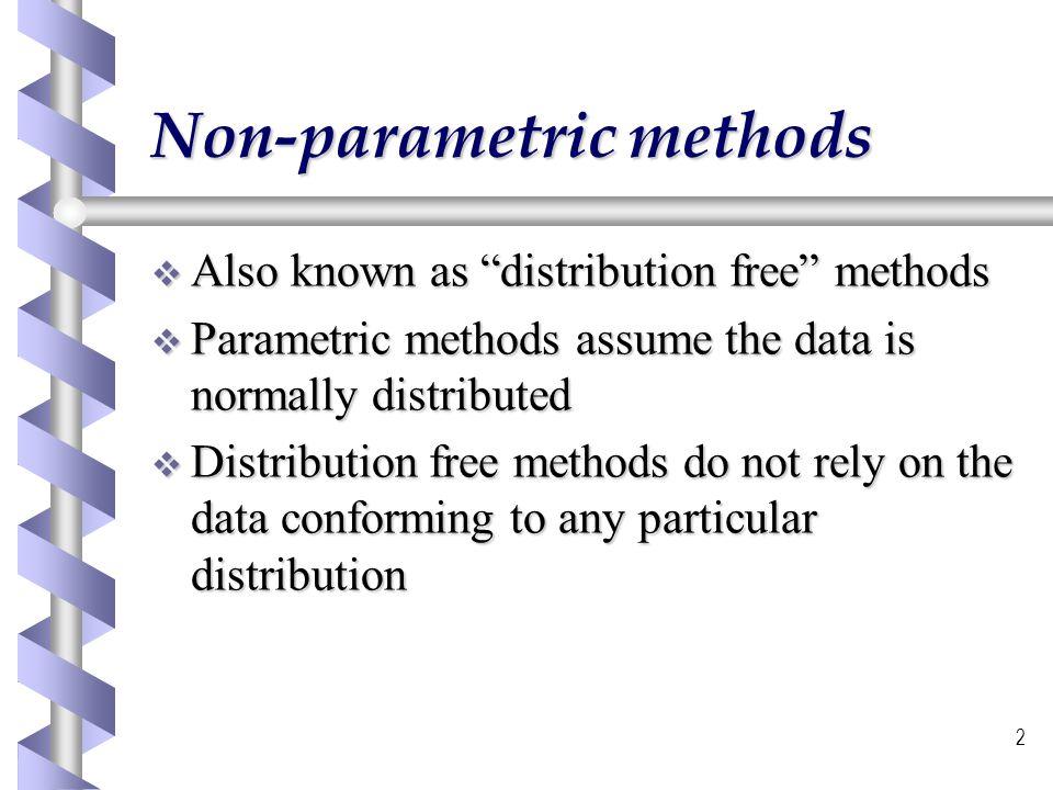 2 Non-parametric methods Also known as distribution free methods Also known as distribution free methods Parametric methods assume the data is normall