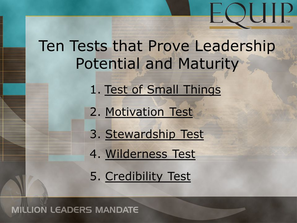 1.Test of Small Things Ten Tests that Prove Leadership Potential and Maturity 2. Motivation Test 3. Stewardship Test 4. Wilderness Test 5. Credibility