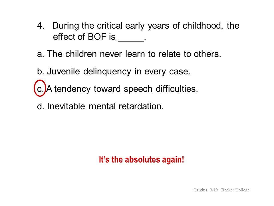 Its the absolutes again! 4. During the critical early years of childhood, the effect of BOF is _____. a. The children never learn to relate to others.