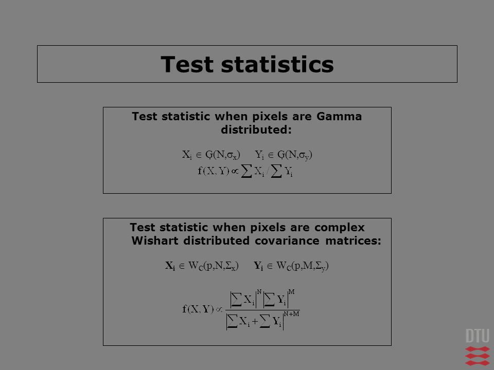 Test statistics Test statistic when pixels are Gamma distributed: X i G(, x ) Y i G(, y ) Test statistic when pixels are complex Wishart distributed c