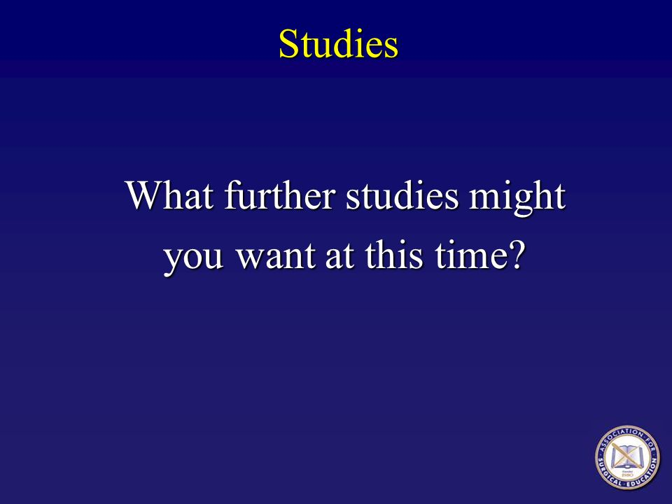 Studies What further studies might you want at this time?