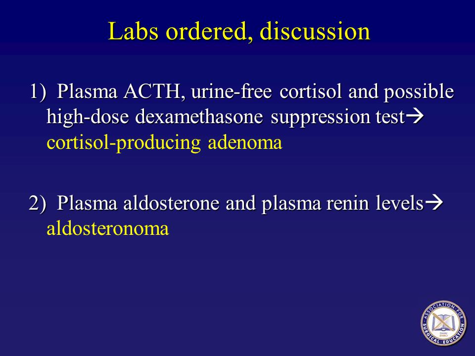 Labs ordered, discussion 1) Plasma ACTH, urine-free cortisol and possible high-dose dexamethasone suppression test 1) Plasma ACTH, urine-free cortisol and possible high-dose dexamethasone suppression test cortisol-producing adenoma 2) Plasma aldosterone and plasma renin levels 2) Plasma aldosterone and plasma renin levels aldosteronoma