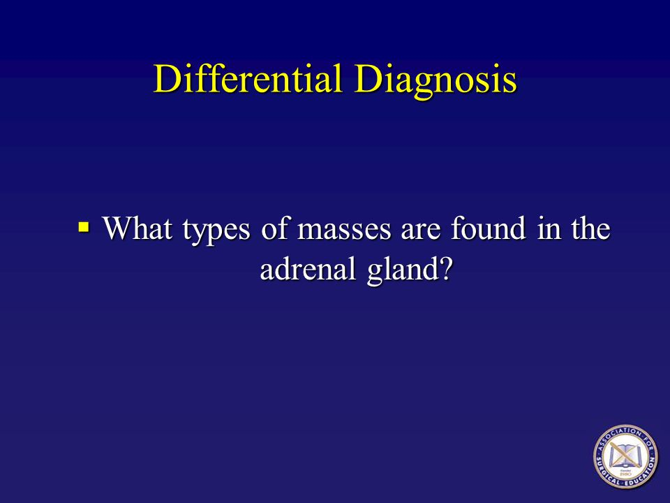 Differential Diagnosis What types of masses are found in the adrenal gland.