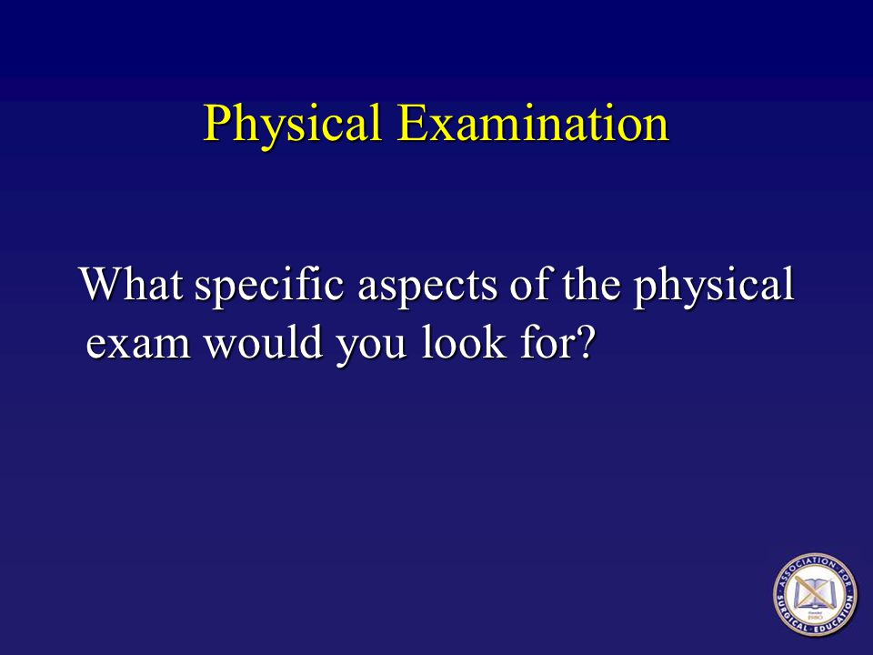 Physical Examination What specific aspects of the physical exam would you look for.