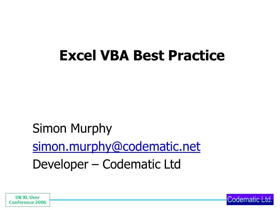 UK XL User Conference 2006 Excel VBA Best Practice Simon Murphy simon.murphy@codematic.net Developer – Codematic Ltd