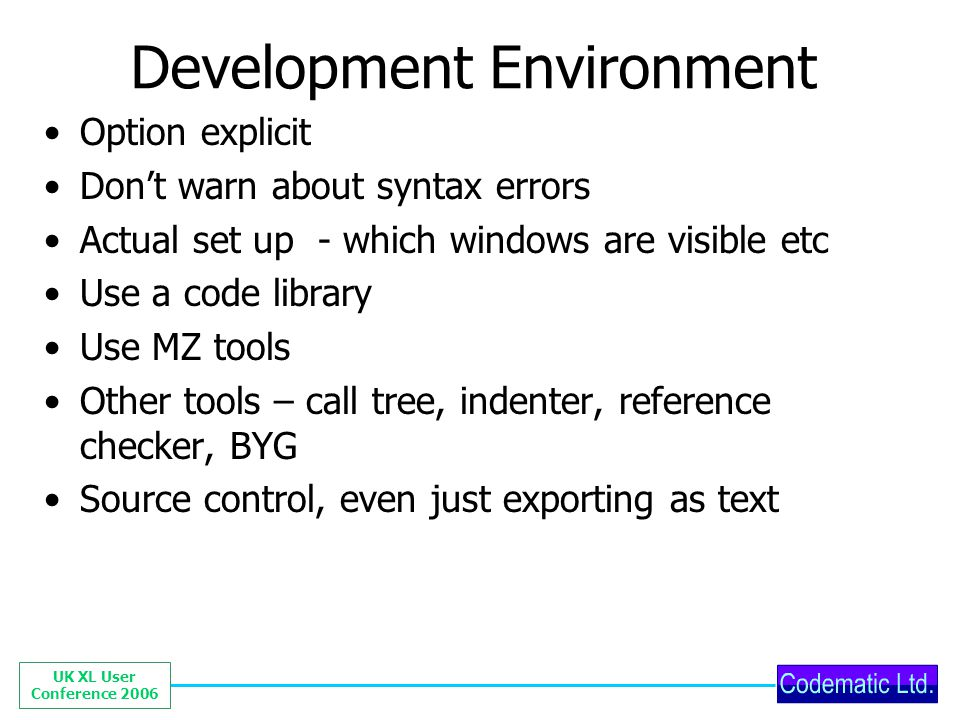 UK XL User Conference 2006 Development Environment Option explicit Dont warn about syntax errors Actual set up - which windows are visible etc Use a c