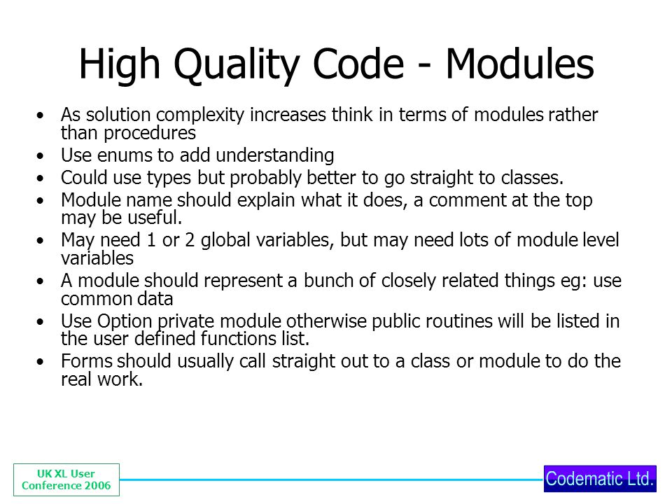 UK XL User Conference 2006 High Quality Code - Modules As solution complexity increases think in terms of modules rather than procedures Use enums to