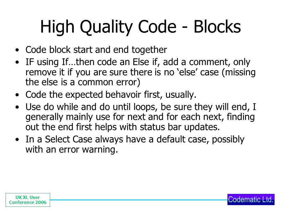 UK XL User Conference 2006 High Quality Code - Blocks Code block start and end together IF using If…then code an Else if, add a comment, only remove i