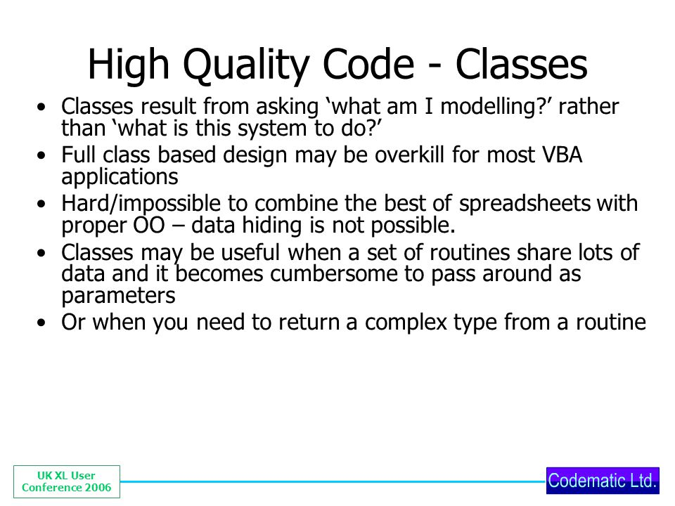 UK XL User Conference 2006 High Quality Code - Classes Classes result from asking what am I modelling? rather than what is this system to do? Full cla