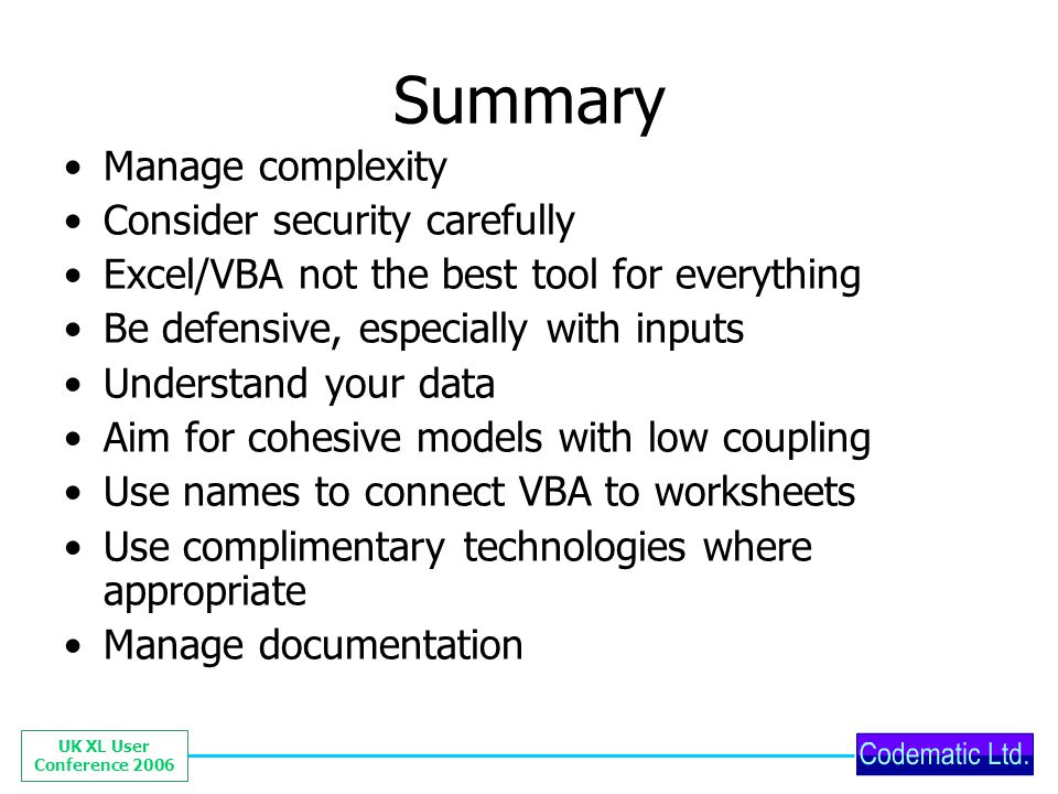 UK XL User Conference 2006 Summary Manage complexity Consider security carefully Excel/VBA not the best tool for everything Be defensive, especially w