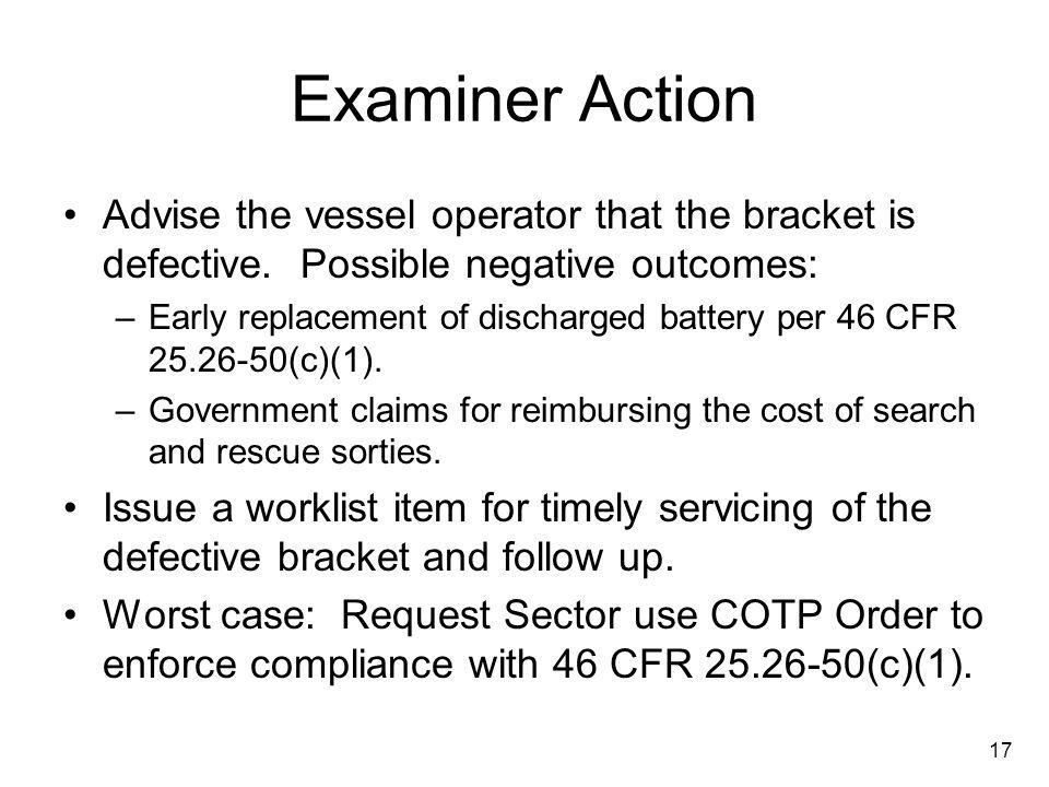 17 Examiner Action Advise the vessel operator that the bracket is defective. Possible negative outcomes: –Early replacement of discharged battery per