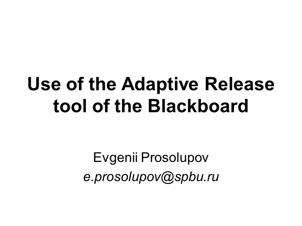 Use of the Adaptive Release tool of the Blackboard Evgenii Prosolupov e.prosolupov@spbu.ru