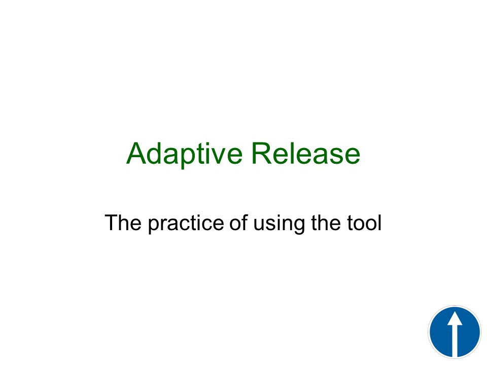 Adaptive Release The practice of using the tool