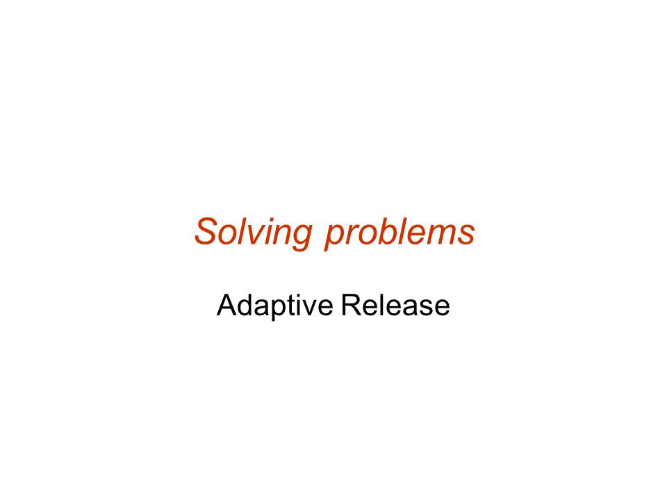 Solving problems Adaptive Release