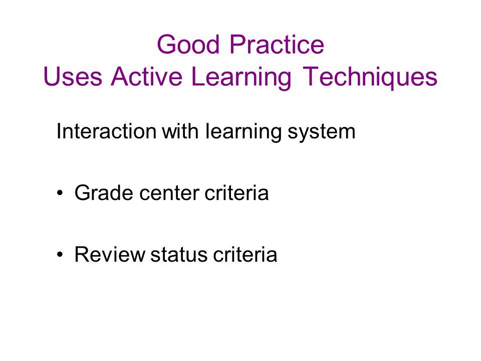 Good Practice Uses Active Learning Techniques Interaction with learning system Grade center criteria Review status criteria